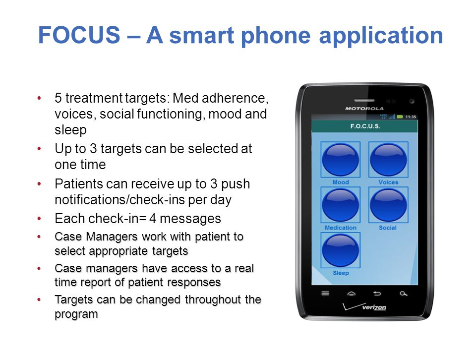 FOCUS – A smart phone application 5 treatment targets: Med adherence, voices, social functioning, mood and sleep Up to 3 targets can be selected at one time Patients can receive up to 3 push notifications/check-ins per day Each check-in= 4 messages Case Managers work with patient to select appropriate targetsCase Managers work with patient to select appropriate targets Case managers have access to a real time report of patient responsesCase managers have access to a real time report of patient responses Targets can be changed throughout the programTargets can be changed throughout the program