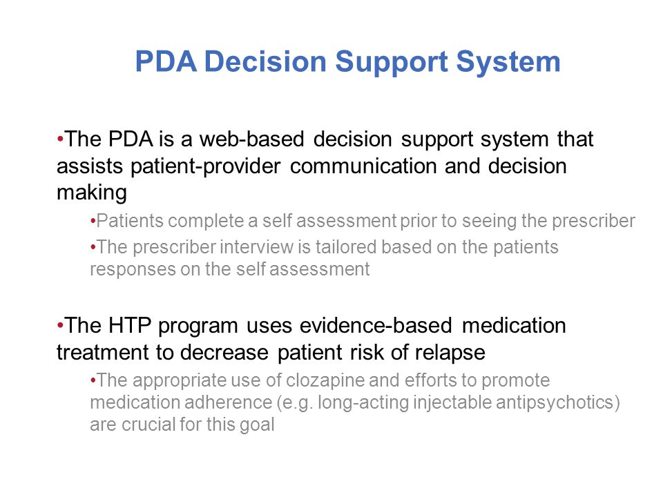 PDA Decision Support System The PDA is a web-based decision support system that assists patient-provider communication and decision making Patients complete a self assessment prior to seeing the prescriber The prescriber interview is tailored based on the patients responses on the self assessment The HTP program uses evidence-based medication treatment to decrease patient risk of relapse The appropriate use of clozapine and efforts to promote medication adherence (e.g.