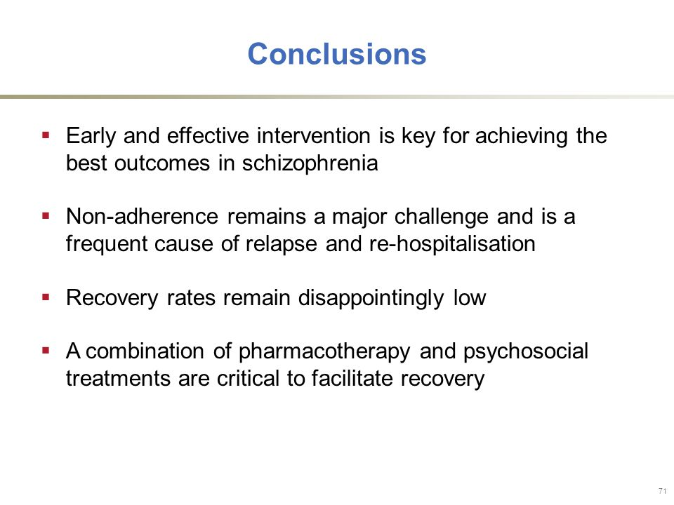 Conclusions  Early and effective intervention is key for achieving the best outcomes in schizophrenia  Non-adherence remains a major challenge and is a frequent cause of relapse and re-hospitalisation  Recovery rates remain disappointingly low  A combination of pharmacotherapy and psychosocial treatments are critical to facilitate recovery 71