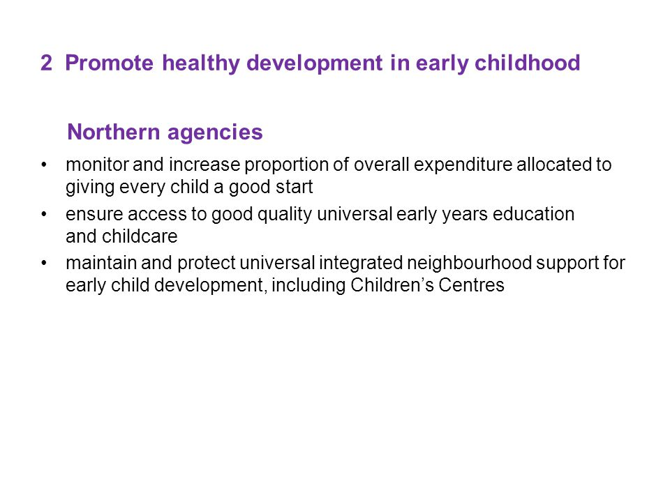 2 Promote healthy development in early childhood Northern agencies monitor and increase proportion of overall expenditure allocated to giving every child a good start ensure access to good quality universal early years education and childcare maintain and protect universal integrated neighbourhood support for early child development, including Children's Centres