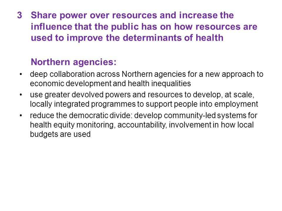 3Share power over resources and increase the influence that the public has on how resources are used to improve the determinants of health Northern agencies: deep collaboration across Northern agencies for a new approach to economic development and health inequalities use greater devolved powers and resources to develop, at scale, locally integrated programmes to support people into employment reduce the democratic divide: develop community-led systems for health equity monitoring, accountability, involvement in how local budgets are used