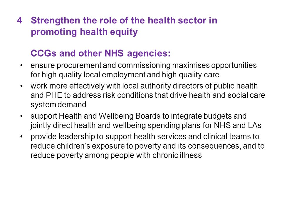 4Strengthen the role of the health sector in promoting health equity CCGs and other NHS agencies: ensure procurement and commissioning maximises opportunities for high quality local employment and high quality care work more effectively with local authority directors of public health and PHE to address risk conditions that drive health and social care system demand support Health and Wellbeing Boards to integrate budgets and jointly direct health and wellbeing spending plans for NHS and LAs provide leadership to support health services and clinical teams to reduce children's exposure to poverty and its consequences, and to reduce poverty among people with chronic illness