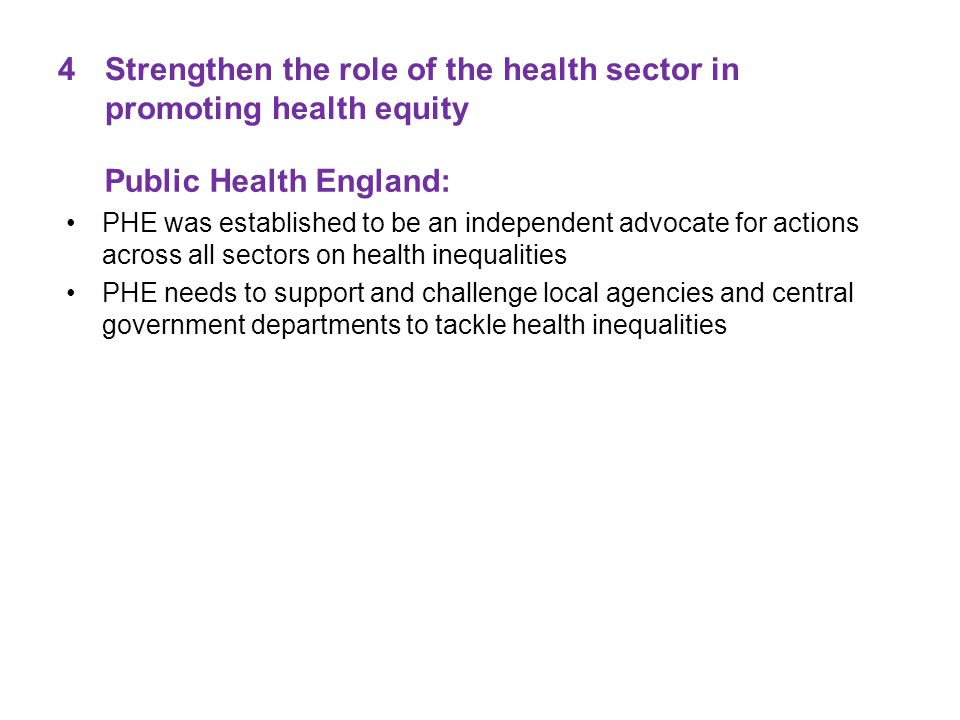 4Strengthen the role of the health sector in promoting health equity Public Health England: PHE was established to be an independent advocate for actions across all sectors on health inequalities PHE needs to support and challenge local agencies and central government departments to tackle health inequalities