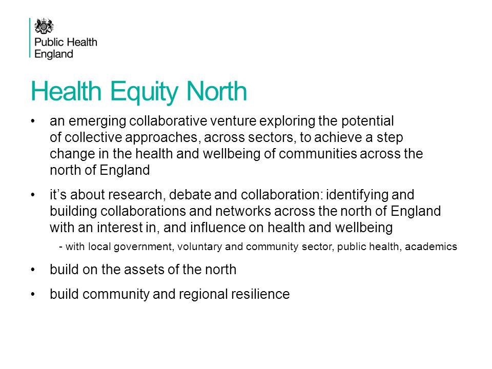 Health Equity North an emerging collaborative venture exploring the potential of collective approaches, across sectors, to achieve a step change in the health and wellbeing of communities across the north of England it's about research, debate and collaboration: identifying and building collaborations and networks across the north of England with an interest in, and influence on health and wellbeing - with local government, voluntary and community sector, public health, academics build on the assets of the north build community and regional resilience