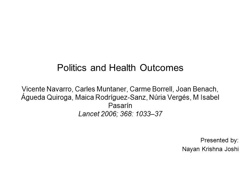 Politics and Health Outcomes Vicente Navarro, Carles Muntaner, Carme Borrell, Joan Benach, Águeda Quiroga, Maica Rodríguez-Sanz, Núria Vergés, M Isabel Pasarín Lancet 2006; 368: 1033–37 Presented by: Nayan Krishna Joshi