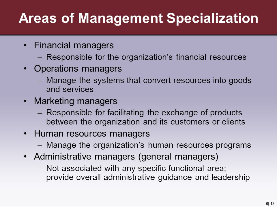 6| 13 Areas of Management Specialization Financial managers –Responsible for the organization's financial resources Operations managers –Manage the systems that convert resources into goods and services Marketing managers –Responsible for facilitating the exchange of products between the organization and its customers or clients Human resources managers –Manage the organization's human resources programs Administrative managers (general managers) –Not associated with any specific functional area; provide overall administrative guidance and leadership