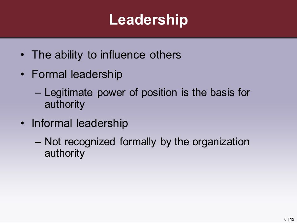 6 | 19 Leadership The ability to influence others Formal leadership –Legitimate power of position is the basis for authority Informal leadership –Not recognized formally by the organization authority