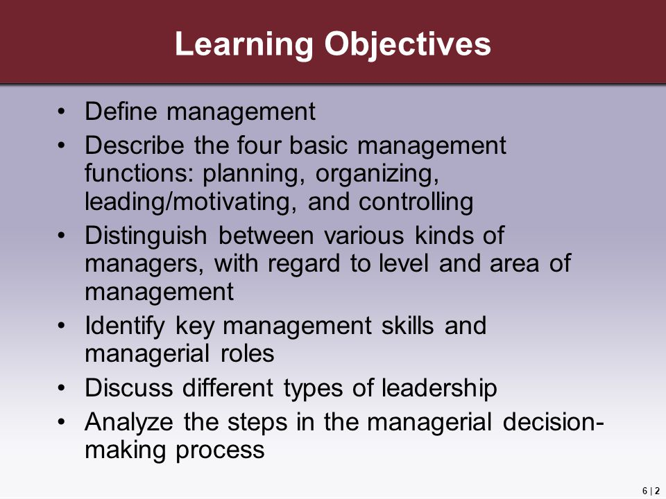 6 | 2 Learning Objectives Define management Describe the four basic management functions: planning, organizing, leading/motivating, and controlling Distinguish between various kinds of managers, with regard to level and area of management Identify key management skills and managerial roles Discuss different types of leadership Analyze the steps in the managerial decision- making process