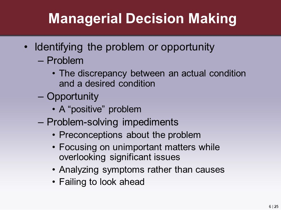 6 | 25 Managerial Decision Making Identifying the problem or opportunity –Problem The discrepancy between an actual condition and a desired condition –Opportunity A positive problem –Problem-solving impediments Preconceptions about the problem Focusing on unimportant matters while overlooking significant issues Analyzing symptoms rather than causes Failing to look ahead