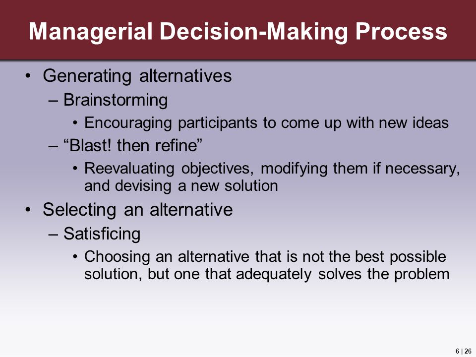 6 | 26 Managerial Decision-Making Process Generating alternatives –Brainstorming Encouraging participants to come up with new ideas – Blast.