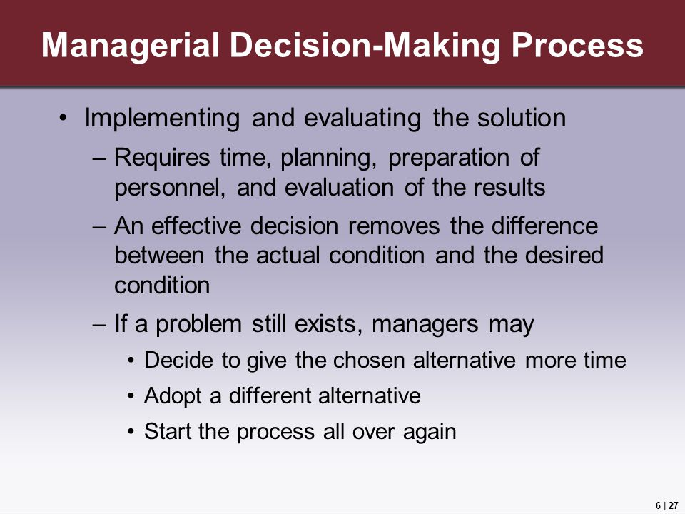 6 | 27 Managerial Decision-Making Process Implementing and evaluating the solution –Requires time, planning, preparation of personnel, and evaluation of the results –An effective decision removes the difference between the actual condition and the desired condition –If a problem still exists, managers may Decide to give the chosen alternative more time Adopt a different alternative Start the process all over again