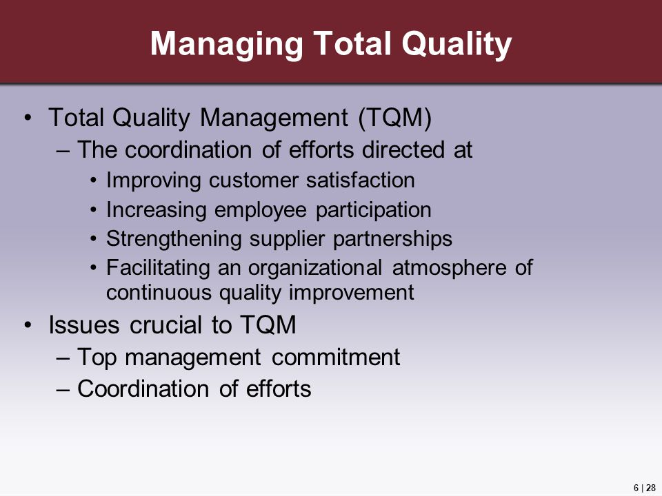 6 | 28 Managing Total Quality Total Quality Management (TQM) –The coordination of efforts directed at Improving customer satisfaction Increasing employee participation Strengthening supplier partnerships Facilitating an organizational atmosphere of continuous quality improvement Issues crucial to TQM –Top management commitment –Coordination of efforts