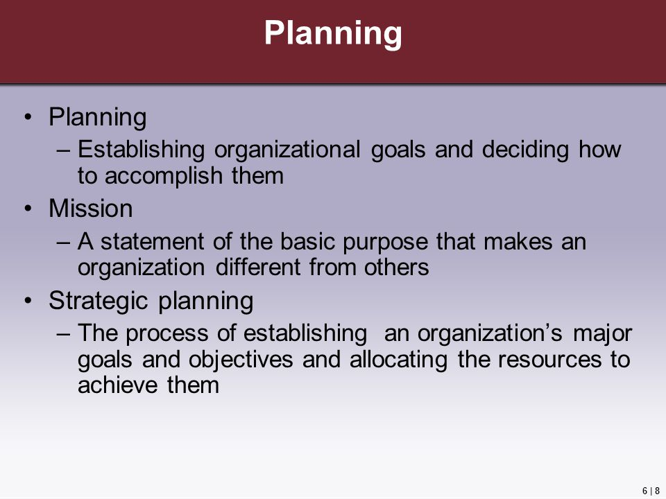 6 | 8 Planning –Establishing organizational goals and deciding how to accomplish them Mission –A statement of the basic purpose that makes an organization different from others Strategic planning –The process of establishing an organization's major goals and objectives and allocating the resources to achieve them