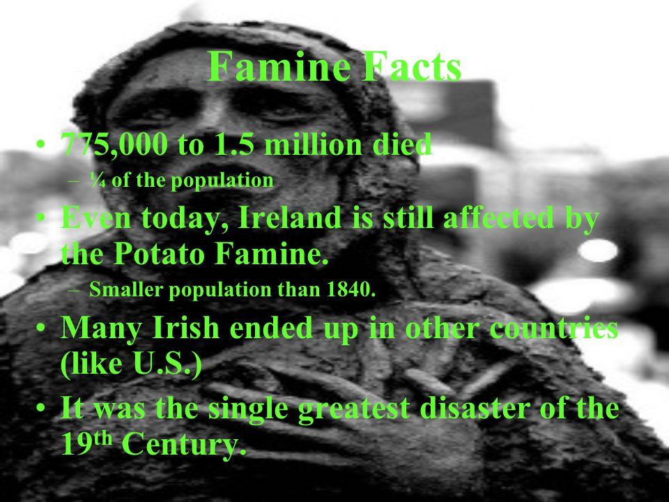 Famine Facts 775,000 to 1.5 million died –¼ of the population Even today, Ireland is still affected by the Potato Famine. –Smaller population than 184