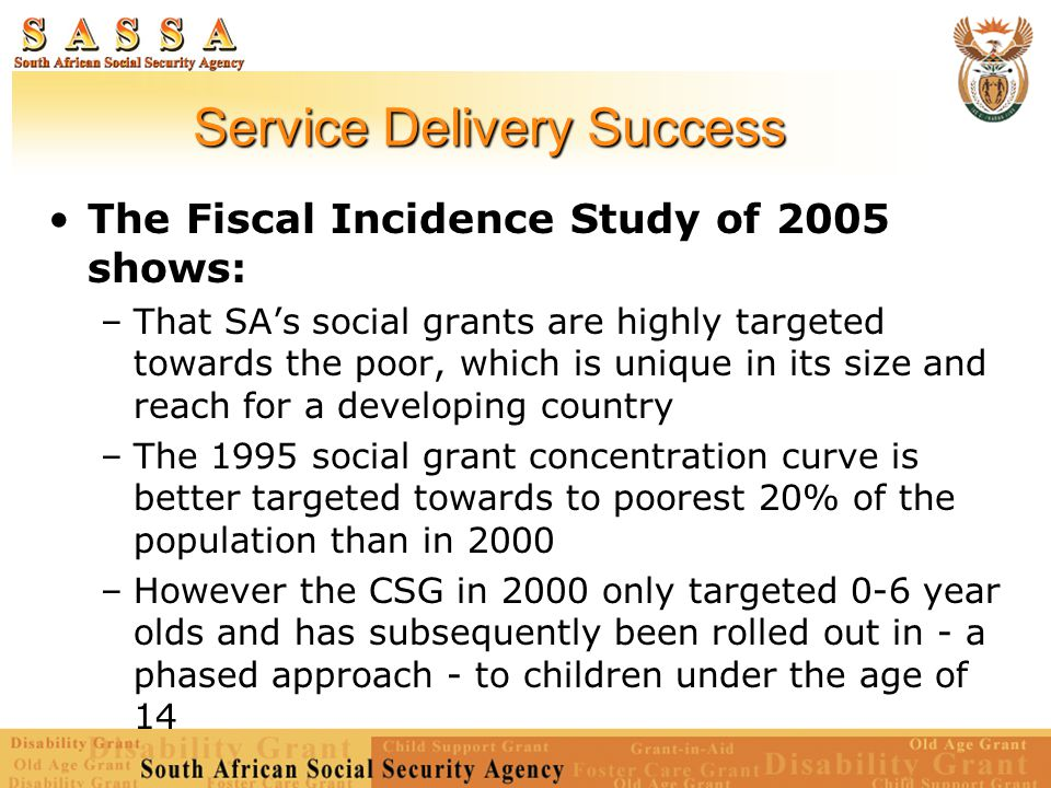 Service Delivery Success The Fiscal Incidence Study of 2005 shows: –That SA's social grants are highly targeted towards the poor, which is unique in its size and reach for a developing country –The 1995 social grant concentration curve is better targeted towards to poorest 20% of the population than in 2000 –However the CSG in 2000 only targeted 0-6 year olds and has subsequently been rolled out in - a phased approach - to children under the age of 14
