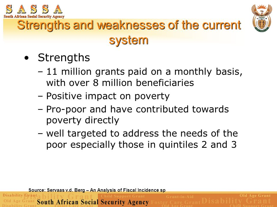 Strengths and weaknesses of the current system Source: Servaas v.d. Berg – An Analysis of Fiscal Incidence sp Strengths –11 million grants paid on a m