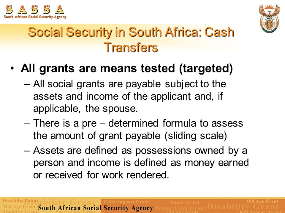 Social Security in South Africa: Cash Transfers All grants are means tested (targeted) – All social grants are payable subject to the assets and incom