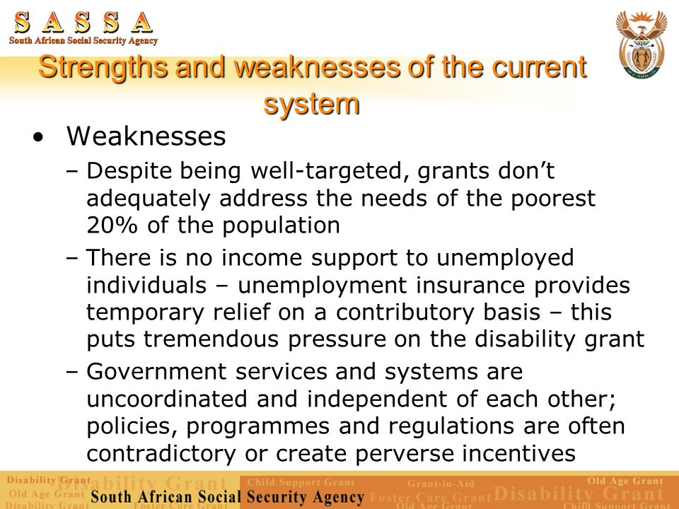 Strengths and weaknesses of the current system Weaknesses –Despite being well-targeted, grants don't adequately address the needs of the poorest 20% o