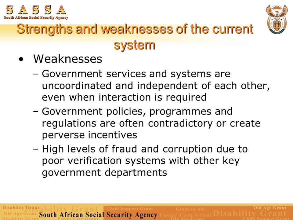 Strengths and weaknesses of the current system Weaknesses –Government services and systems are uncoordinated and independent of each other, even when