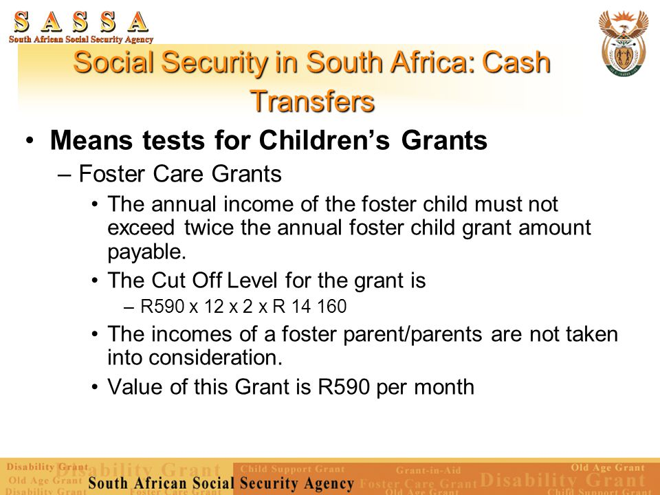 Social Security in South Africa: Cash Transfers Means tests for Children's Grants – Care Dependency Grant The combined annual income of the applicant and spouse after all permissible deductions must not exceed R 48 000.