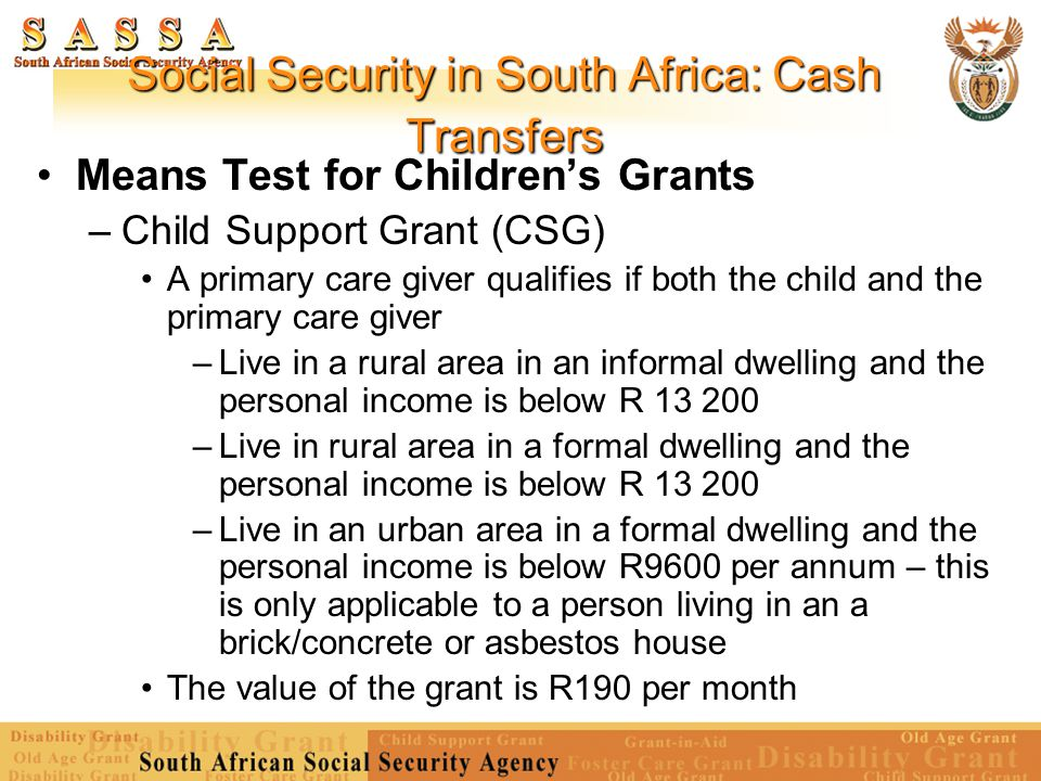Social Security in South Africa: Cash Transfers Means Test for Children's Grants – Child Support Grant (CSG) A primary care giver qualifies if both th