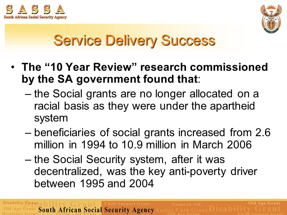 Service Delivery Success Without social grants, 58 per cent of households would fall below the subsistence line, as opposed to the current figure of about 53 per cent State transfers contribute to two-thirds of the income earned by households in the poorest quintile Even with full take-up of existing grants, over half the population, 21.9 million people, would remain below the poverty line Source: Breaking the Poverty Trap – Financing A Basic Income Grant in South Africa , BIG Financing Reference Group, March 2004.