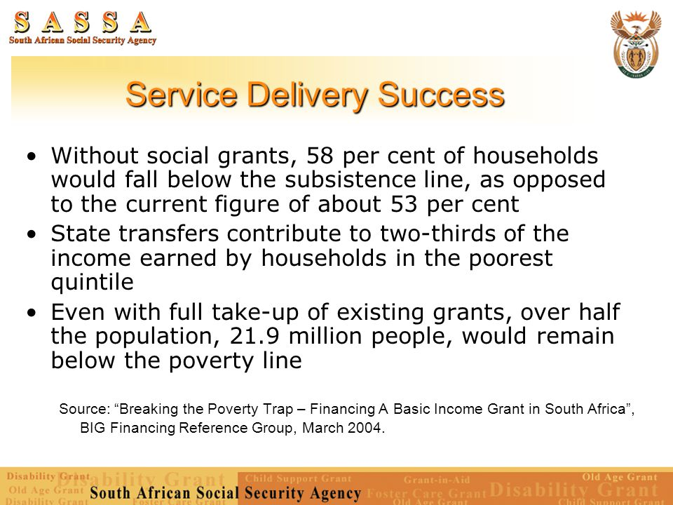 Service Delivery Success Without social grants, 58 per cent of households would fall below the subsistence line, as opposed to the current figure of a