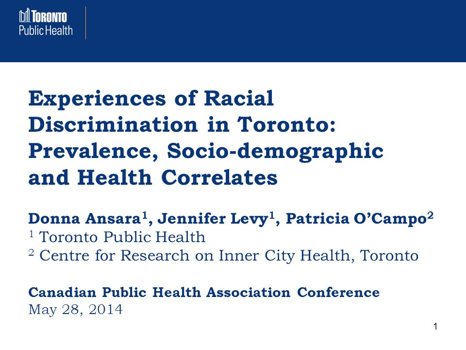 Experiences of Racial Discrimination in Toronto: Prevalence, Socio-demographic and Health Correlates Donna Ansara 1, Jennifer Levy 1, Patricia O'Campo 2 1 Toronto Public Health 2 Centre for Research on Inner City Health, Toronto Canadian Public Health Association Conference May 28, 2014 1