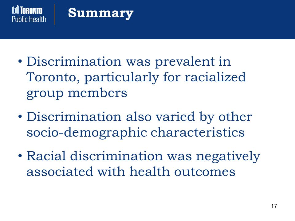 Summary Discrimination was prevalent in Toronto, particularly for racialized group members Discrimination also varied by other socio-demographic characteristics Racial discrimination was negatively associated with health outcomes 17