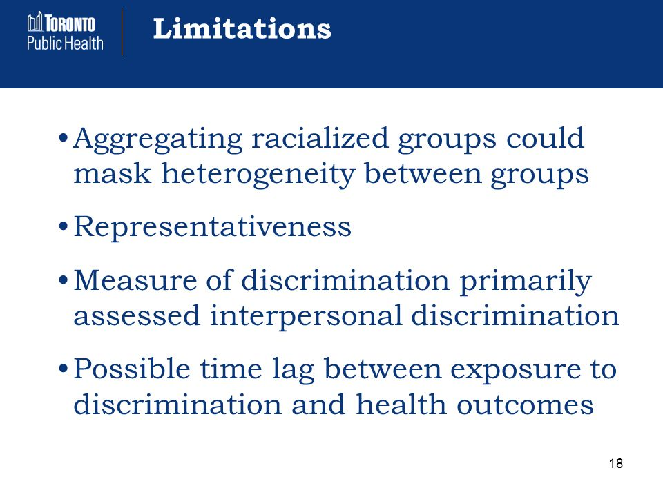Limitations Aggregating racialized groups could mask heterogeneity between groups Representativeness Measure of discrimination primarily assessed interpersonal discrimination Possible time lag between exposure to discrimination and health outcomes 18