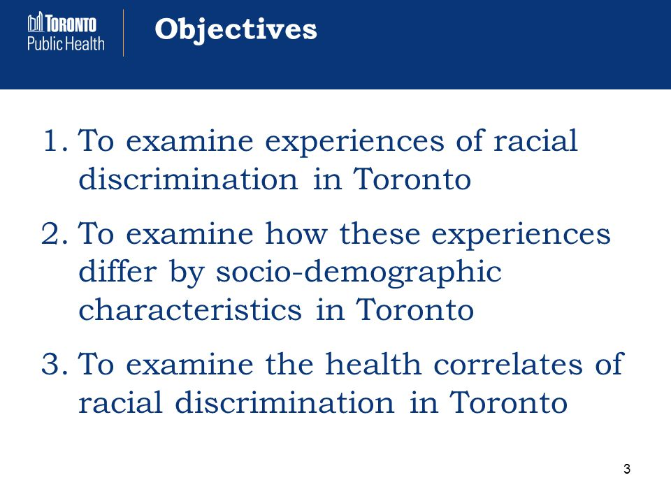 Objectives 1.To examine experiences of racial discrimination in Toronto 2.To examine how these experiences differ by socio-demographic characteristics in Toronto 3.To examine the health correlates of racial discrimination in Toronto 3