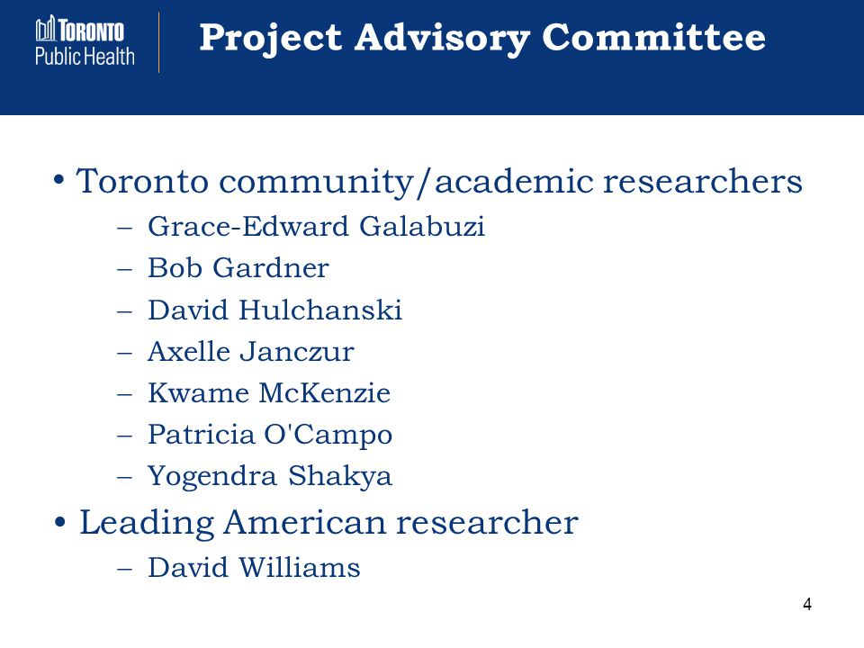 Project Advisory Committee Toronto community/academic researchers  Grace-Edward Galabuzi  Bob Gardner  David Hulchanski  Axelle Janczur  Kwame McKenzie  Patricia O Campo  Yogendra Shakya Leading American researcher  David Williams 4
