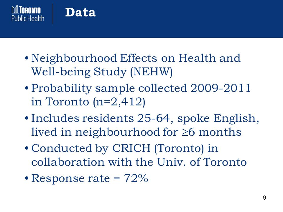 Data Neighbourhood Effects on Health and Well-being Study (NEHW) Probability sample collected 2009-2011 in Toronto (n=2,412) Includes residents 25-64, spoke English, lived in neighbourhood for  6 months Conducted by CRICH (Toronto) in collaboration with the Univ.