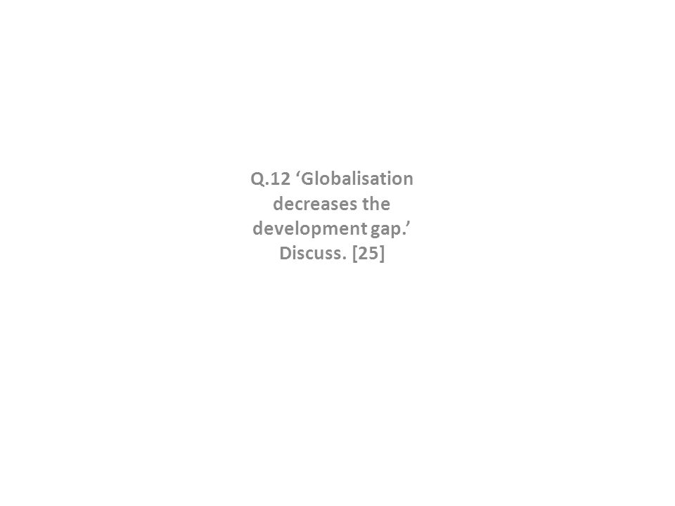 Q.12 'Globalisation decreases the development gap.' Discuss. [25]