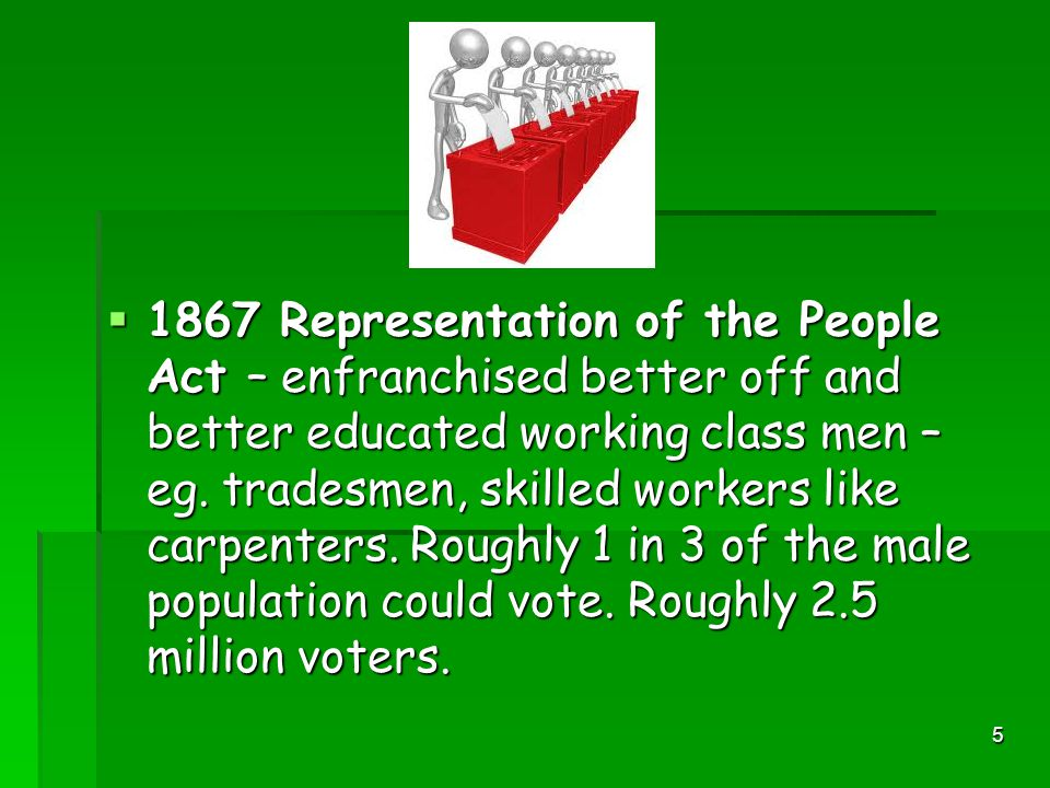 5  1867 Representation of the People Act – enfranchised better off and better educated working class men – eg.