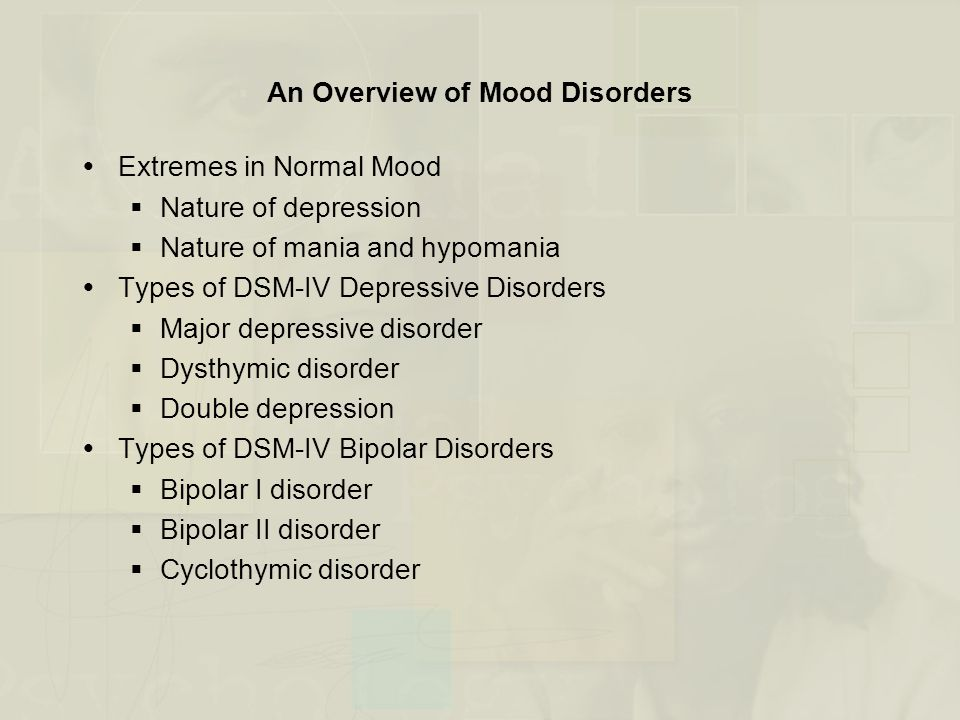  Family Studies  Rate of mood disorders is high in relatives of probands  Relatives of bipolar probands are more likely to have unipolar depression  Adoption Studies  Data are mixed  Twin Studies  Concordance rates for mood disorders are high in identical twins  Severe mood disorders have a stronger genetic contribution  Heritability rates are higher for females compared to males  Vulnerability for unipolar or bipolar disorder appear to be inherited separately Mood Disorders: Familial and Genetic Influences