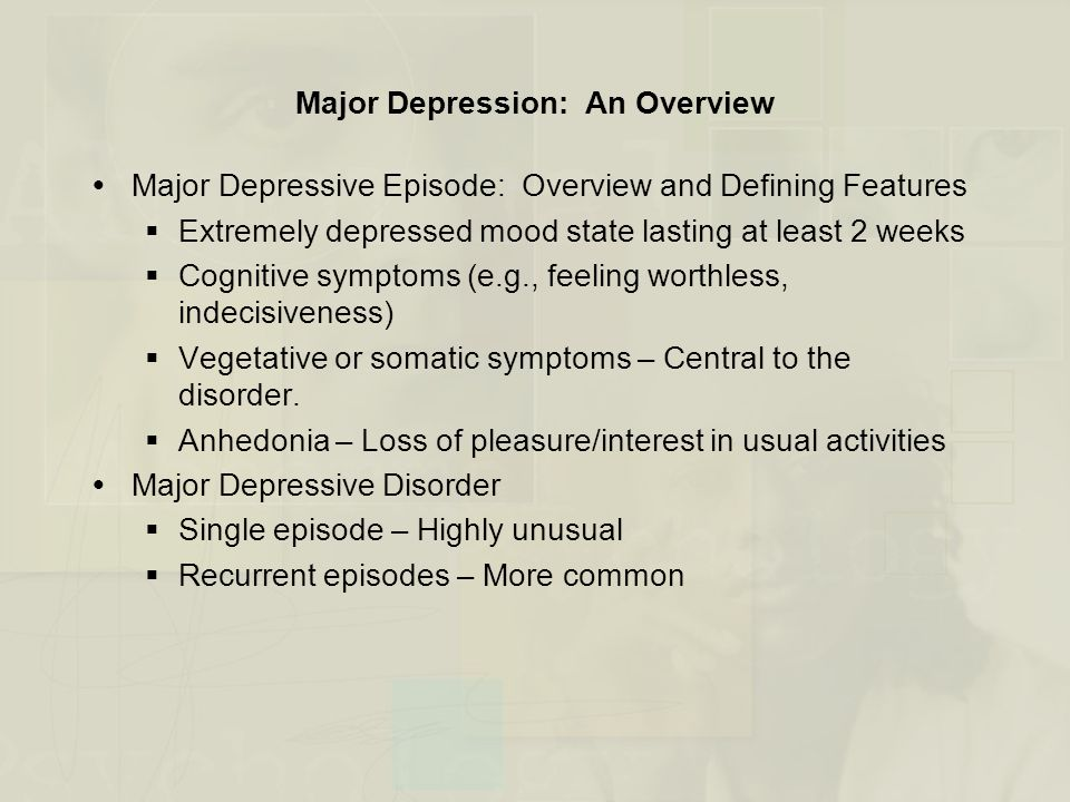 Dysthymia: An Overview  Overview and Defining Features  Defined by persistently depressed mood that continues for at least 2 years  Symptoms of depression are milder than major depression  Symptoms can persist unchanged over long periods (e.g., 20 years or more)  Facts and Statistics  Late onset – Typically in the early 20s  Early onset – Before age 20, greater chronicity, poorer prognosis