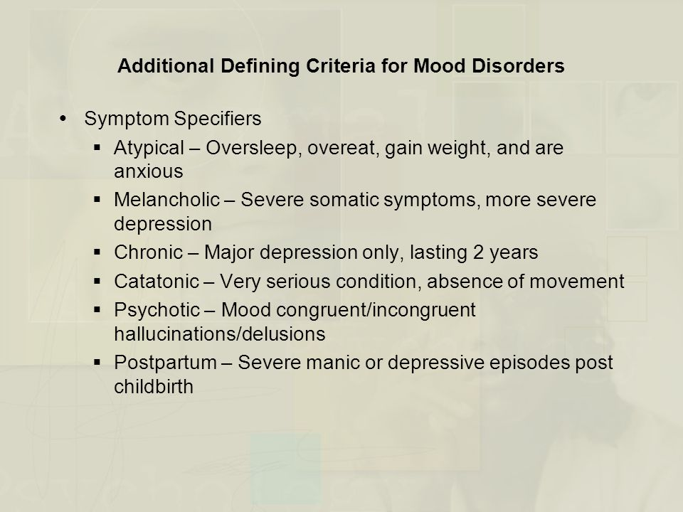 Mood Disorders: Social and Cultural Dimensions  Marriage and Interpersonal Relationships  Marital dissatisfaction is strongly related to depression  This link is particularly strong in males  Gender Imbalances  Occur across all mood disorders, except bipolar disorders  Gender imbalance likely due to socialization (i.e., perceived uncontrollability)  Social Support  Extent of social support is related to depression  Lack of social support predicts late onset depression  High expressed emotion and/or family conflict predicts relapse  Substantial social support predicts recovery from depression