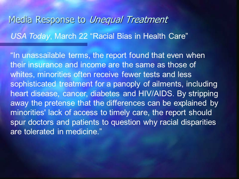 Media Response to Unequal Treatment USA Today, March 22 Racial Bias in Health Care In unassailable terms, the report found that even when their insurance and income are the same as those of whites, minorities often receive fewer tests and less sophisticated treatment for a panoply of ailments, including heart disease, cancer, diabetes and HIV/AIDS.