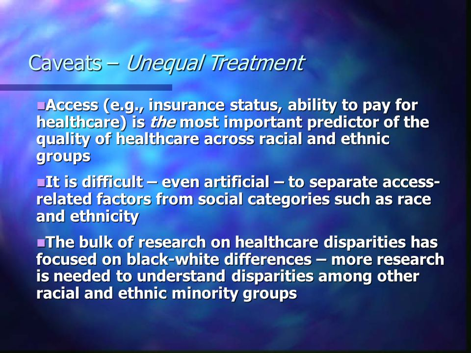 Access (e.g., insurance status, ability to pay for healthcare) is the most important predictor of the quality of healthcare across racial and ethnic groups Access (e.g., insurance status, ability to pay for healthcare) is the most important predictor of the quality of healthcare across racial and ethnic groups It is difficult – even artificial – to separate access- related factors from social categories such as race and ethnicity It is difficult – even artificial – to separate access- related factors from social categories such as race and ethnicity The bulk of research on healthcare disparities has focused on black-white differences – more research is needed to understand disparities among other racial and ethnic minority groups The bulk of research on healthcare disparities has focused on black-white differences – more research is needed to understand disparities among other racial and ethnic minority groups Caveats – Unequal Treatment