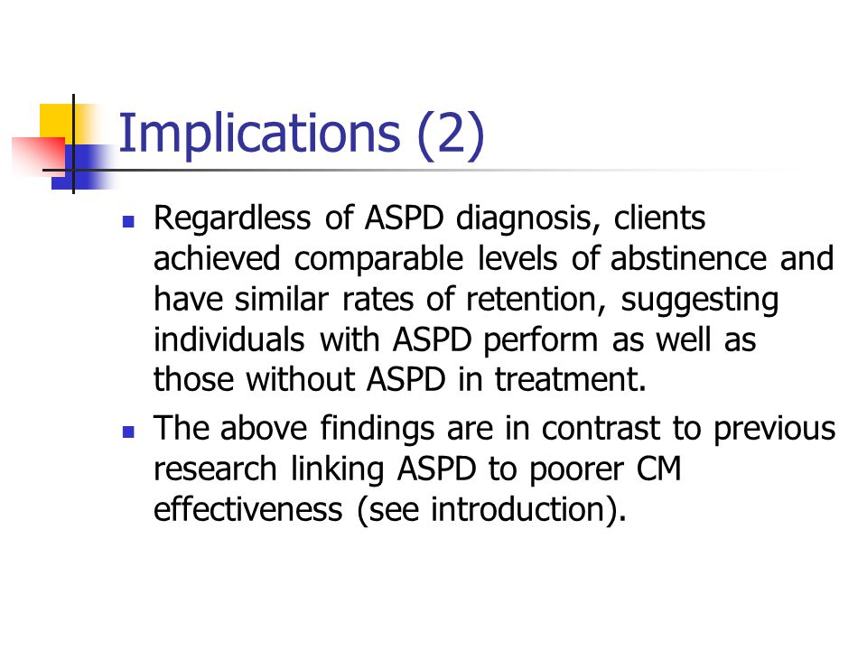 Implications (2) Regardless of ASPD diagnosis, clients achieved comparable levels of abstinence and have similar rates of retention, suggesting indivi