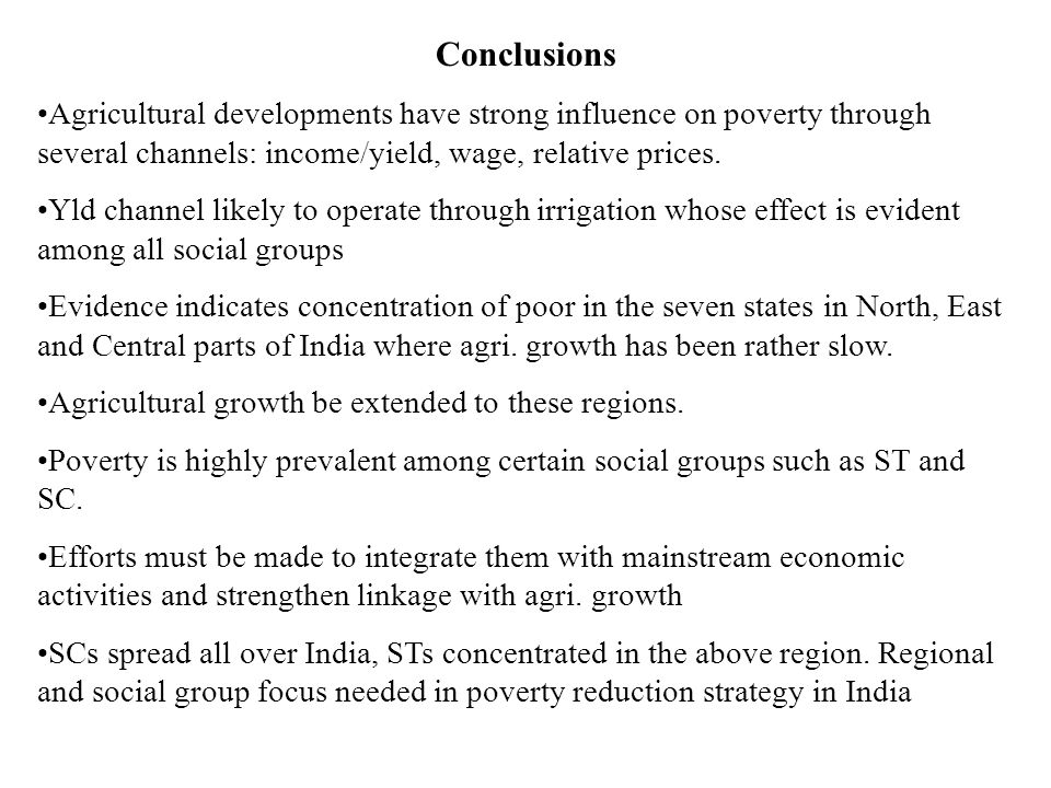 Conclusions Agricultural developments have strong influence on poverty through several channels: income/yield, wage, relative prices.