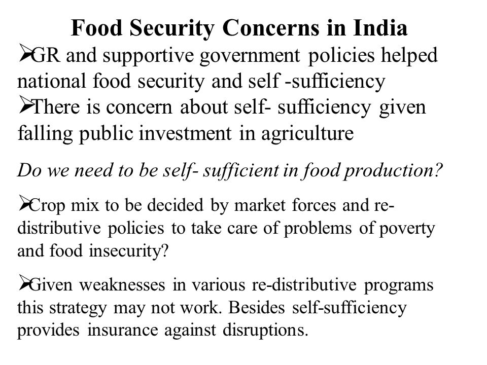 Food Security Concerns in India  GR and supportive government policies helped national food security and self -sufficiency  There is concern about self- sufficiency given falling public investment in agriculture Do we need to be self- sufficient in food production.
