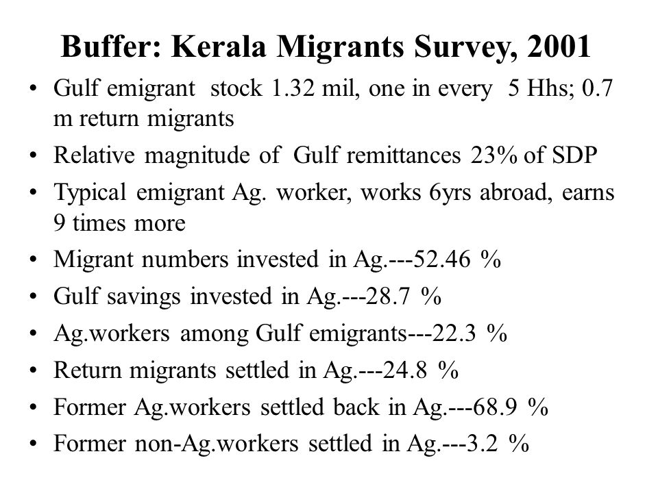 Buffer: Kerala Migrants Survey, 2001 Gulf emigrant stock 1.32 mil, one in every 5 Hhs; 0.7 m return migrants Relative magnitude of Gulf remittances 23% of SDP Typical emigrant Ag.
