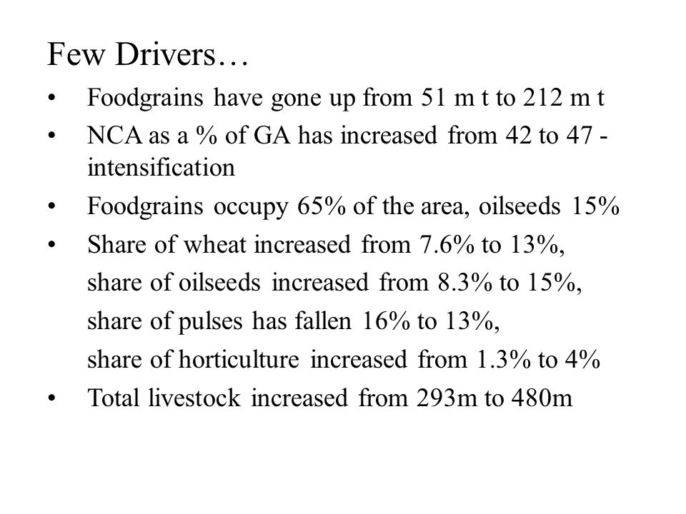 Few Drivers… Foodgrains have gone up from 51 m t to 212 m t NCA as a % of GA has increased from 42 to 47 - intensification Foodgrains occupy 65% of the area, oilseeds 15% Share of wheat increased from 7.6% to 13%, share of oilseeds increased from 8.3% to 15%, share of pulses has fallen 16% to 13%, share of horticulture increased from 1.3% to 4% Total livestock increased from 293m to 480m