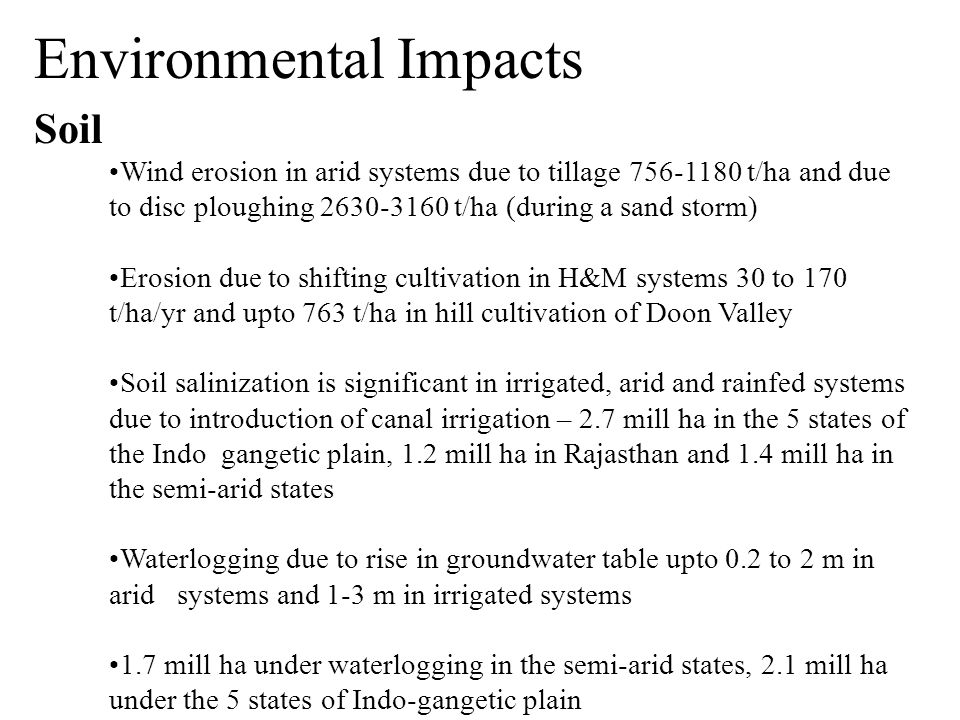 Environmental Impacts Soil Wind erosion in arid systems due to tillage 756-1180 t/ha and due to disc ploughing 2630-3160 t/ha (during a sand storm) Erosion due to shifting cultivation in H&M systems 30 to 170 t/ha/yr and upto 763 t/ha in hill cultivation of Doon Valley Soil salinization is significant in irrigated, arid and rainfed systems due to introduction of canal irrigation – 2.7 mill ha in the 5 states of the Indo gangetic plain, 1.2 mill ha in Rajasthan and 1.4 mill ha in the semi-arid states Waterlogging due to rise in groundwater table upto 0.2 to 2 m in arid systems and 1-3 m in irrigated systems 1.7 mill ha under waterlogging in the semi-arid states, 2.1 mill ha under the 5 states of Indo-gangetic plain