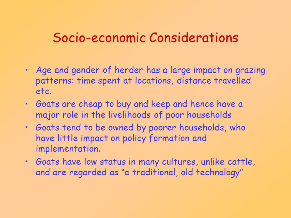Socio-economic Considerations Age and gender of herder has a large impact on grazing patterns: time spent at locations, distance travelled etc. Goats