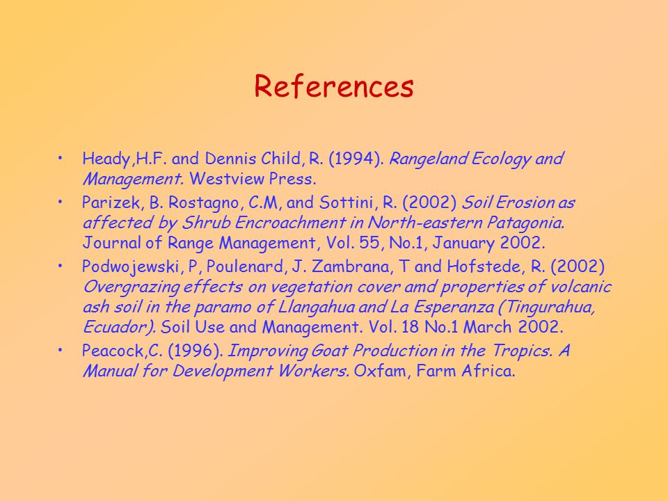 References Heady,H.F. and Dennis Child, R. (1994). Rangeland Ecology and Management. Westview Press. Parizek, B. Rostagno, C.M, and Sottini, R. (2002)