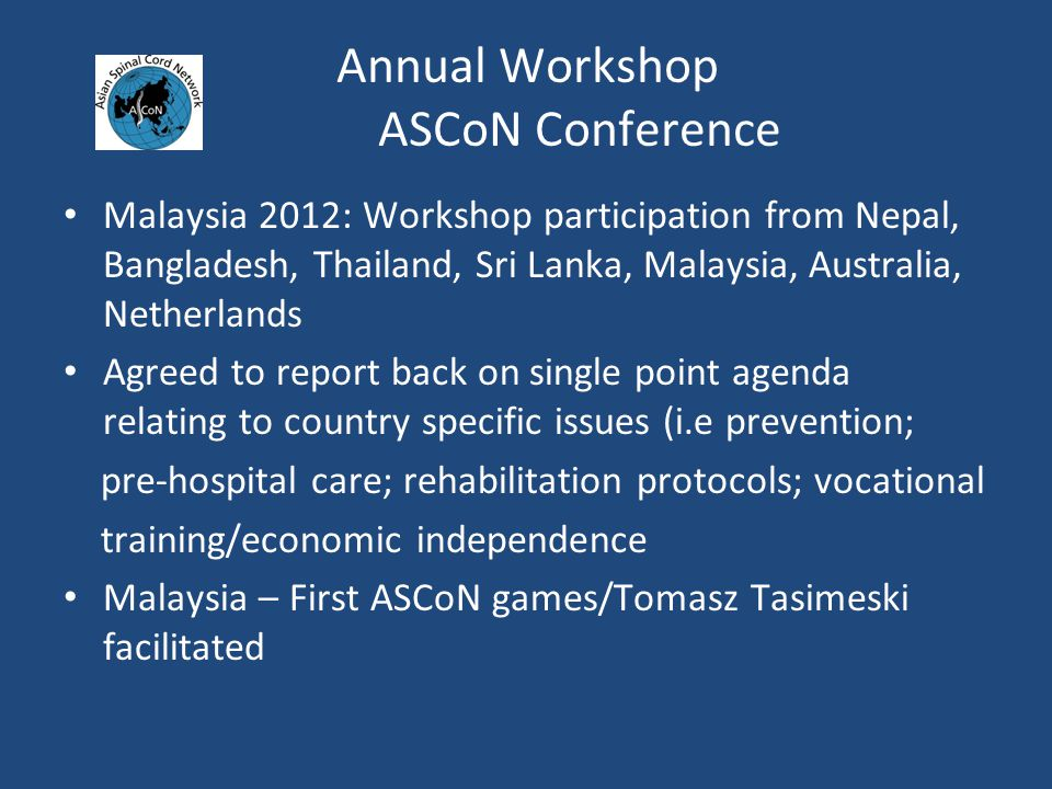 Annual Workshop ASCoN Conference Malaysia 2012: Workshop participation from Nepal, Bangladesh, Thailand, Sri Lanka, Malaysia, Australia, Netherlands Agreed to report back on single point agenda relating to country specific issues (i.e prevention; pre-hospital care; rehabilitation protocols; vocational training/economic independence Malaysia – First ASCoN games/Tomasz Tasimeski facilitated