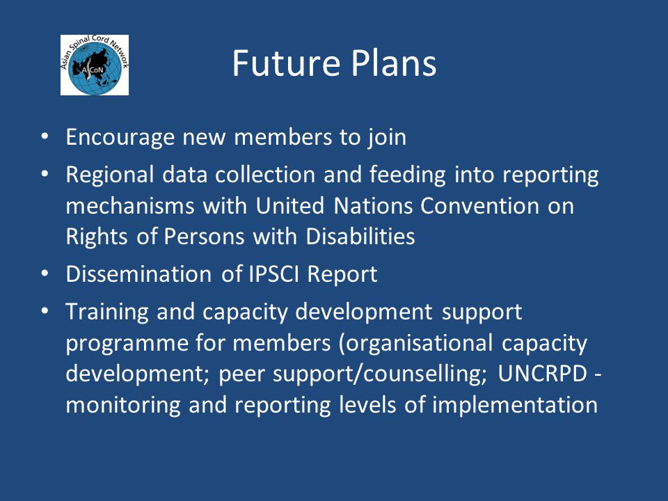 Future Plans Encourage new members to join Regional data collection and feeding into reporting mechanisms with United Nations Convention on Rights of Persons with Disabilities Dissemination of IPSCI Report Training and capacity development support programme for members (organisational capacity development; peer support/counselling; UNCRPD - monitoring and reporting levels of implementation